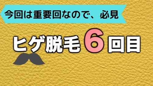 【重要! 6回目】ゴリラクリニックのヒゲ脱毛体験記