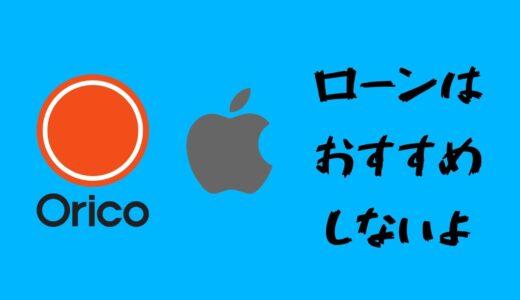 【やめとけ体験談】アップル製品を買うためにオリコのローンを組んだけど、ぶっちゃけおすすめできない